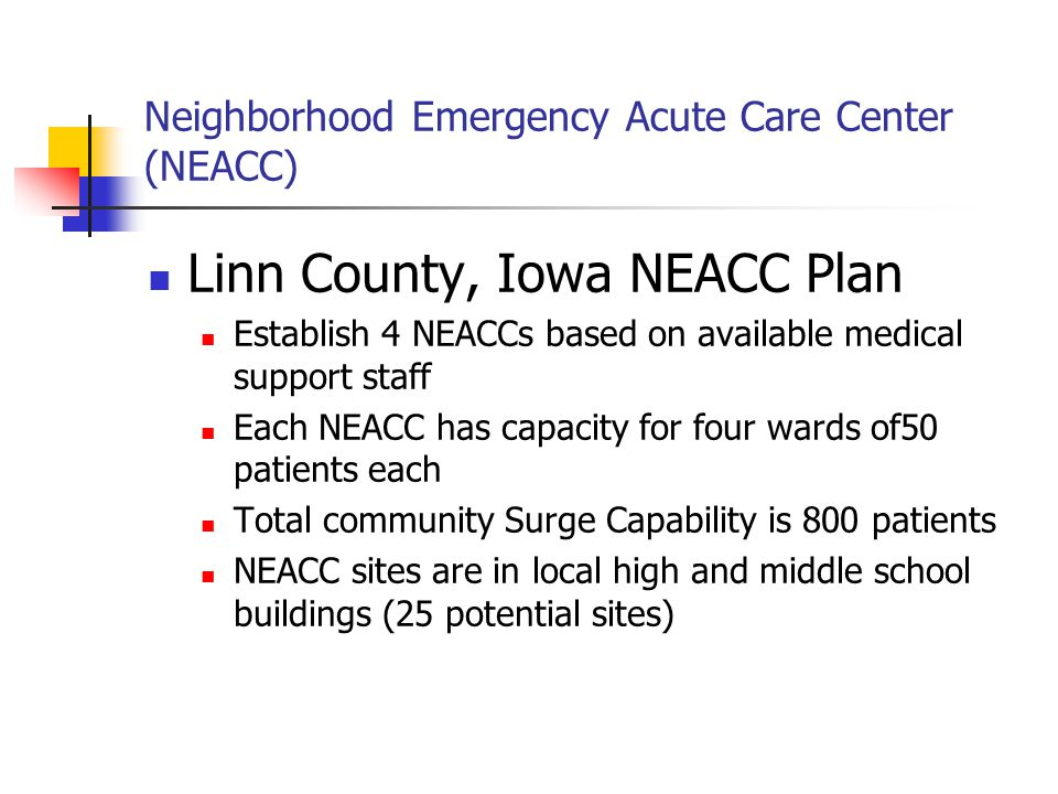 Neighborhood Emergency Acute Care Center (NEACC) Linn County, Iowa NEACC Plan Establish 4 NEACCs based on available medical support staff Each NEACC has capacity for four wards of50 patients each Total community Surge Capability is 800 patients NEACC sites are in local high and middle school buildings (25 potential sites)