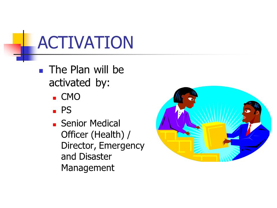 ACTIVATION The Plan will be activated by: CMO PS Senior Medical Officer (Health) / Director, Emergency and Disaster Management