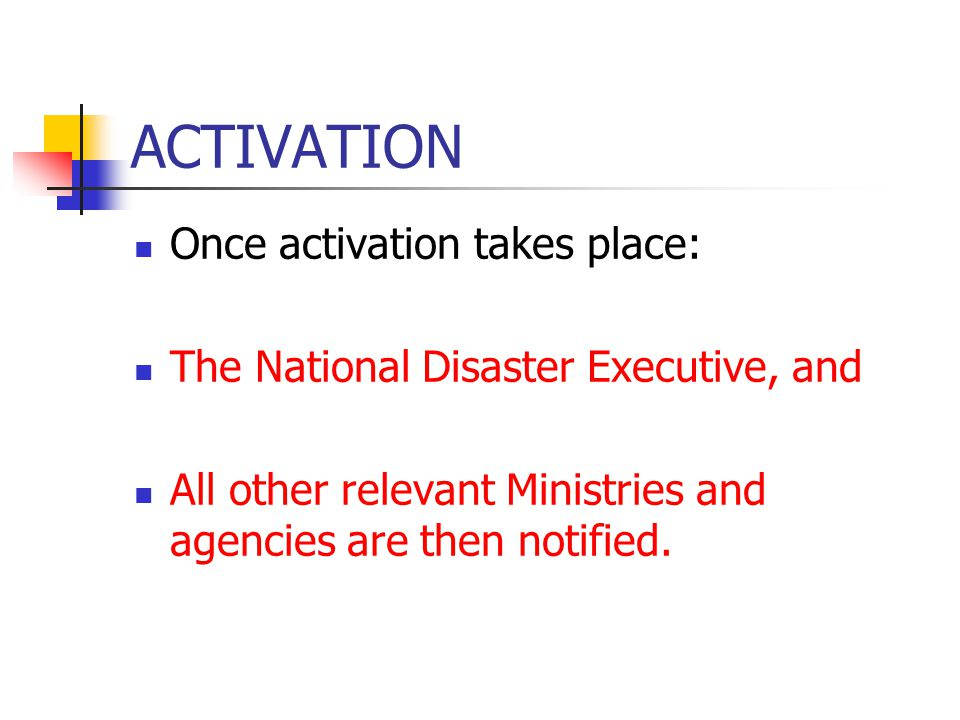 ACTIVATION Once activation takes place: The National Disaster Executive, and All other relevant Ministries and agencies are then notified.