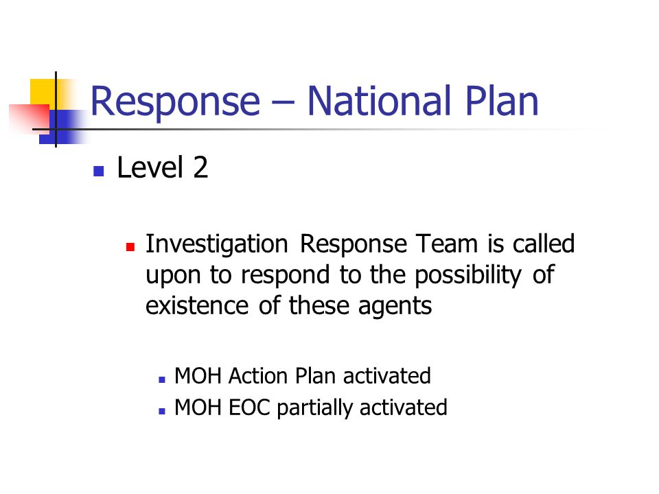 Response – National Plan Level 2 Investigation Response Team is called upon to respond to the possibility of existence of these agents MOH Action Plan