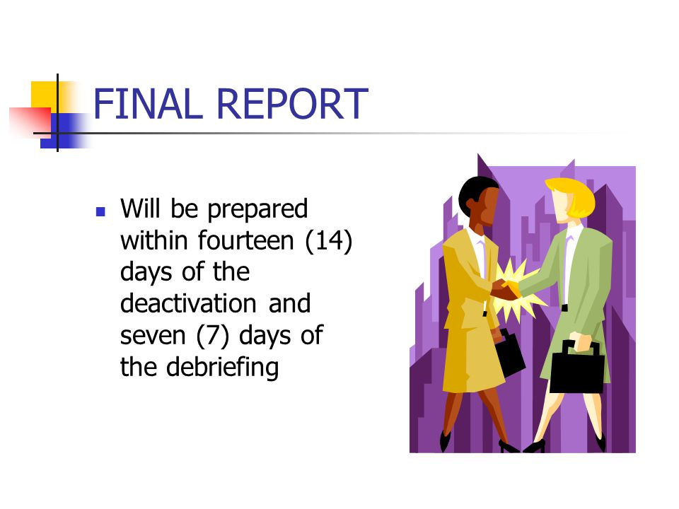 FINAL REPORT Will be prepared within fourteen (14) days of the deactivation and seven (7) days of the debriefing