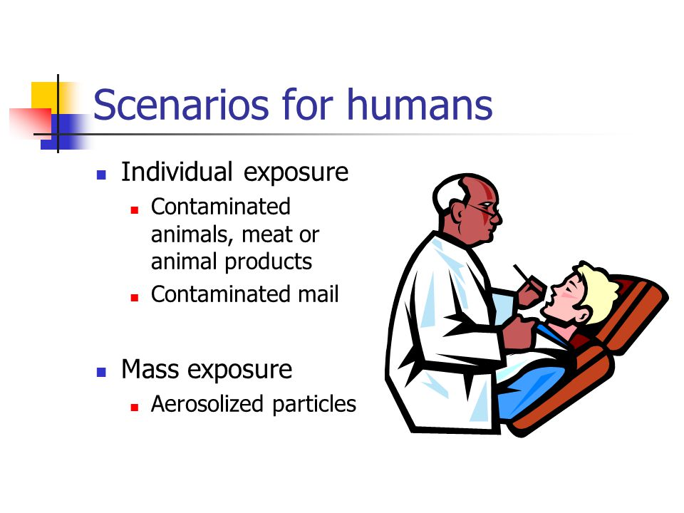 Scenarios for humans Individual exposure Contaminated animals, meat or animal products Contaminated mail Mass exposure Aerosolized particles