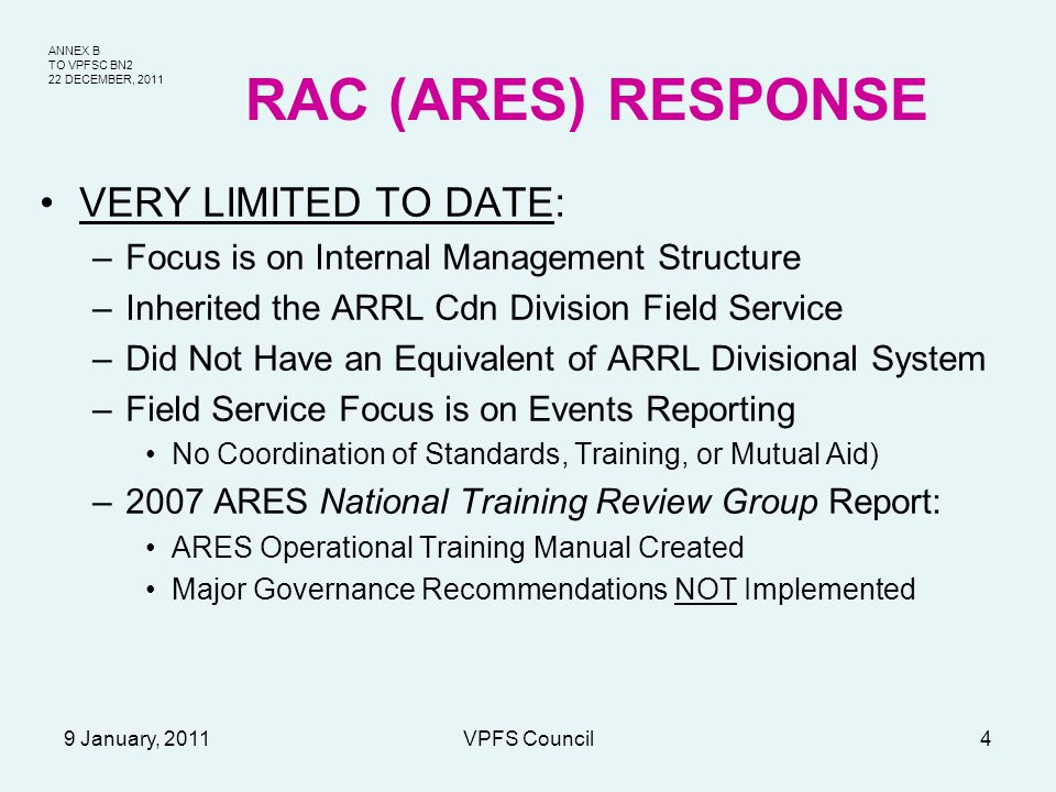 ANNEX B TO VPFSC BN2 22 DECEMBER, 2011 9 January, 2011VPFS Council4 RAC (ARES) RESPONSE VERY LIMITED TO DATE: –Focus is on Internal Management Structure –Inherited the ARRL Cdn Division Field Service –Did Not Have an Equivalent of ARRL Divisional System –Field Service Focus is on Events Reporting No Coordination of Standards, Training, or Mutual Aid) –2007 ARES National Training Review Group Report: ARES Operational Training Manual Created Major Governance Recommendations NOT Implemented