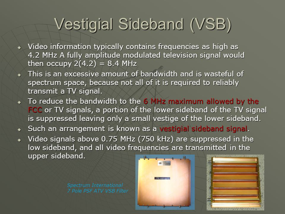 Vestigial Sideband (VSB)  Video information typically contains frequencies as high as 4.2 MHz A fully amplitude modulated television signal would the
