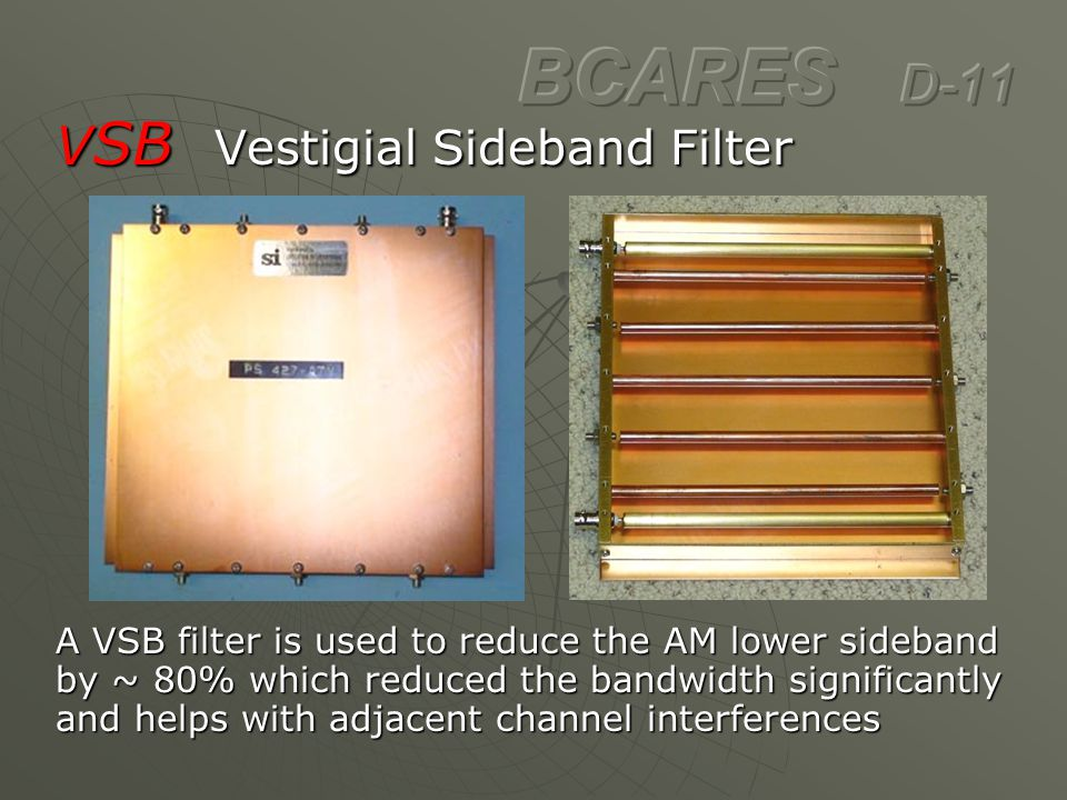 V SB Vestigial Sideband Filter A VSB filter is used to reduce the AM lower sideband by ~ 80% which reduced the bandwidth significantly and helps with