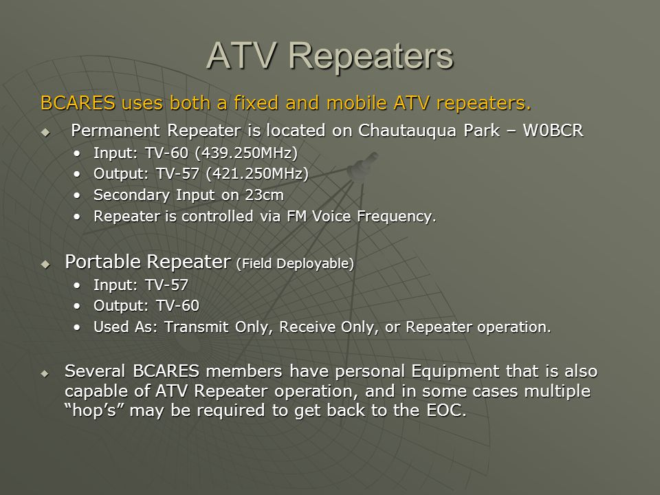 ATV Repeaters BCARES uses both a fixed and mobile ATV repeaters.  Permanent Repeater is located on Chautauqua Park – W0BCR Input: TV-60 (439.250MHz)I