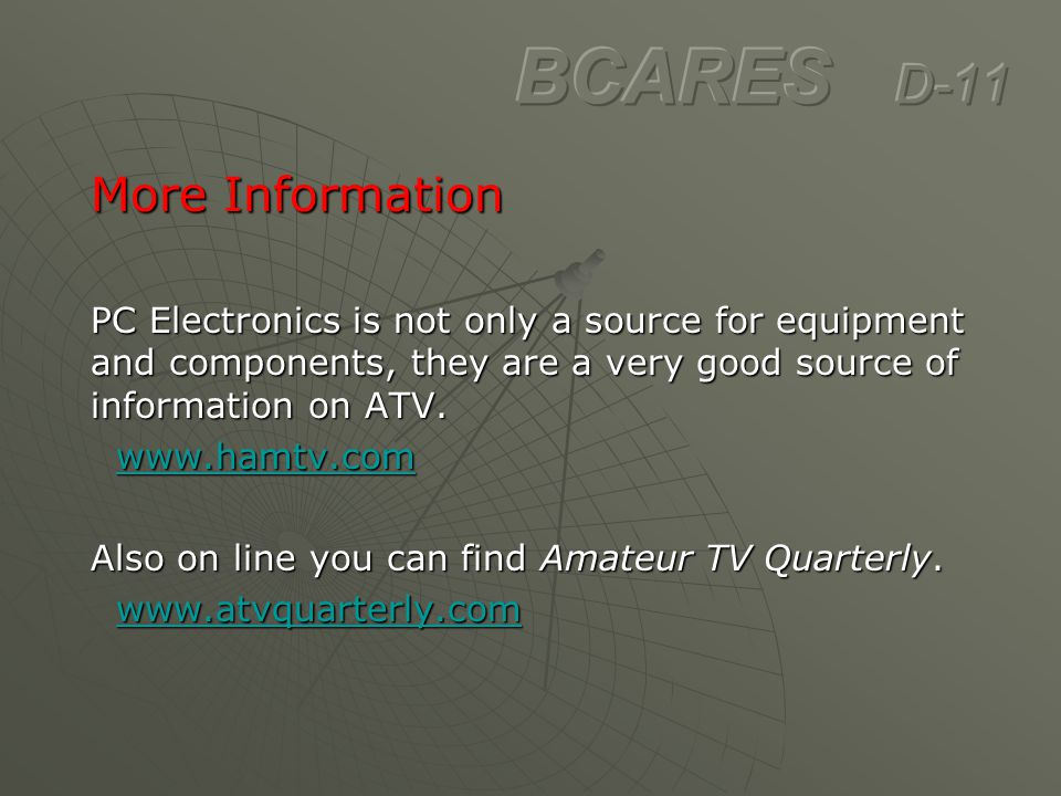 More Information PC Electronics is not only a source for equipment and components, they are a very good source of information on ATV. www.hamtv.com ww