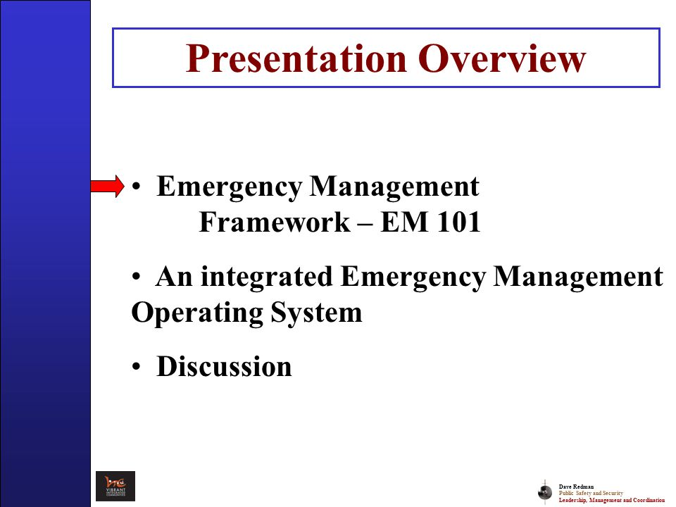 Dave Redman Public Safety and Security Leadership, Management and Coordination Emergency Management Framework Hazards – Natural – Human Induced Groupings/Organizations – Types of Agencies – Groupings Functions Coordinating Activities Resources