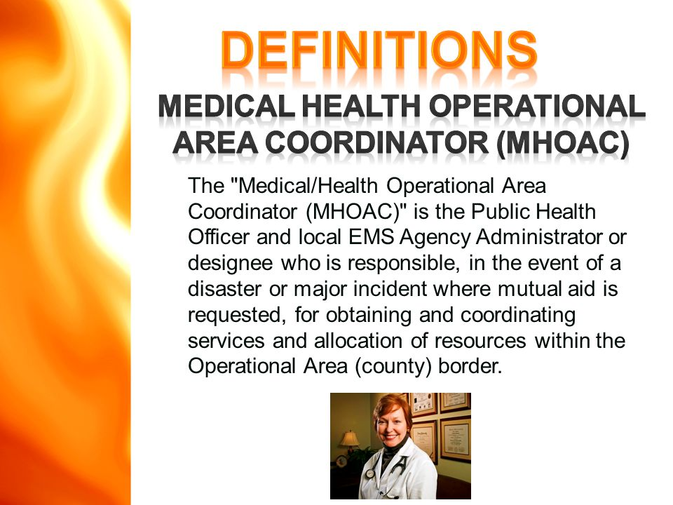 The Medical/Health Operational Area Coordinator (MHOAC) is the Public Health Officer and local EMS Agency Administrator or designee who is responsible, in the event of a disaster or major incident where mutual aid is requested, for obtaining and coordinating services and allocation of resources within the Operational Area (county) border.