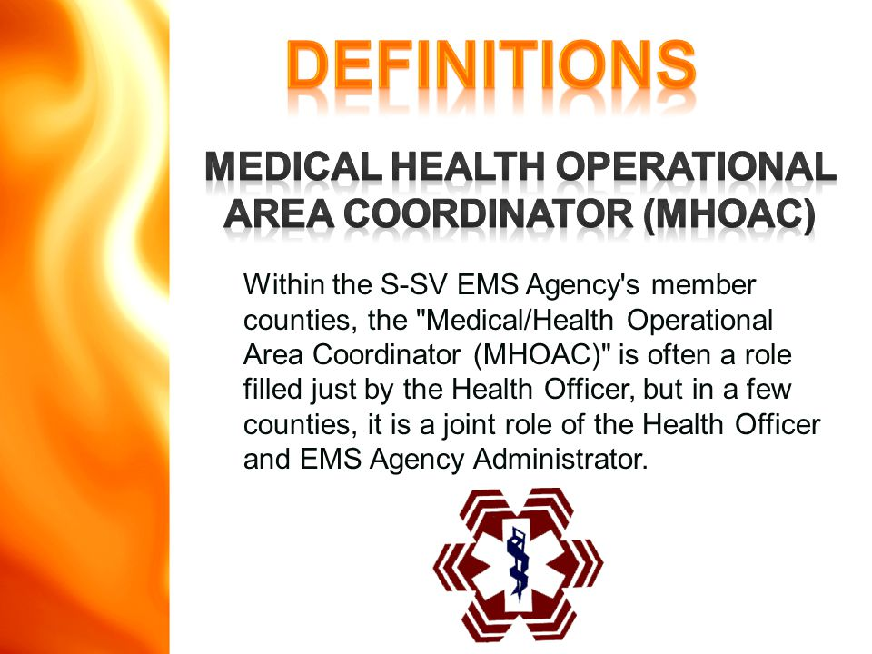 Within the S-SV EMS Agency s member counties, the Medical/Health Operational Area Coordinator (MHOAC) is often a role filled just by the Health Officer, but in a few counties, it is a joint role of the Health Officer and EMS Agency Administrator.