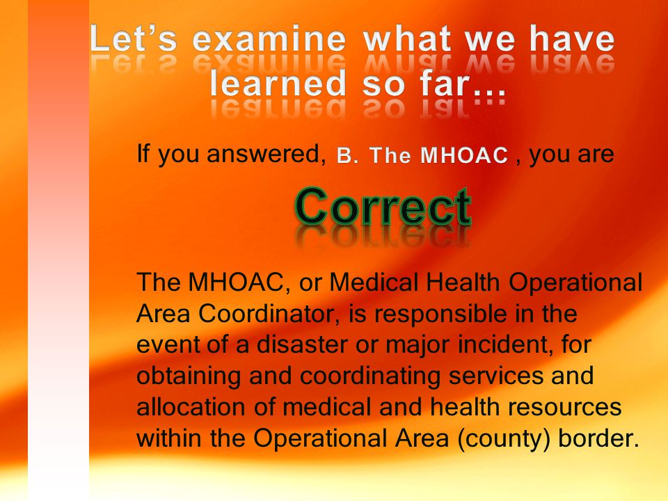 If you answered,, you are The MHOAC, or Medical Health Operational Area Coordinator, is responsible in the event of a disaster or major incident, for obtaining and coordinating services and allocation of medical and health resources within the Operational Area (county) border.