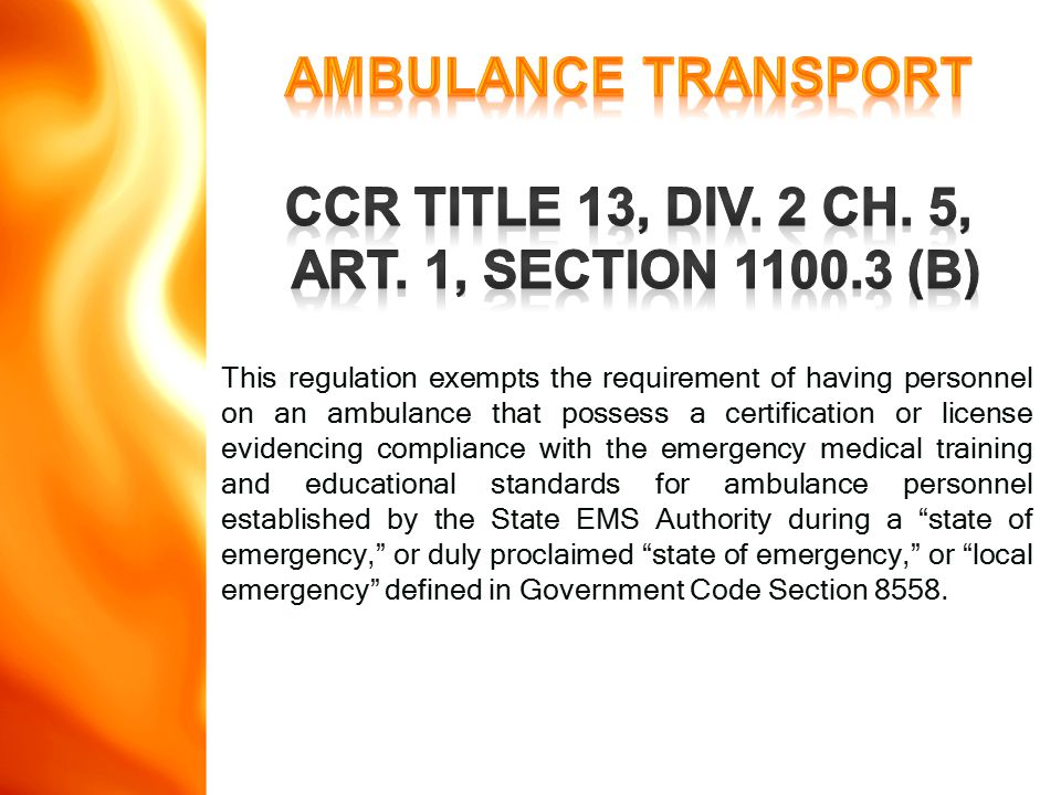 This regulation exempts the requirement of having personnel on an ambulance that possess a certification or license evidencing compliance with the emergency medical training and educational standards for ambulance personnel established by the State EMS Authority during a state of emergency, or duly proclaimed state of emergency, or local emergency defined in Government Code Section 8558.