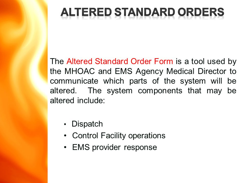 The Altered Standard Order Form is a tool used by the MHOAC and EMS Agency Medical Director to communicate which parts of the system will be altered.