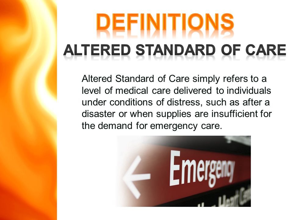 Altered Standard of Care simply refers to a level of medical care delivered to individuals under conditions of distress, such as after a disaster or when supplies are insufficient for the demand for emergency care.