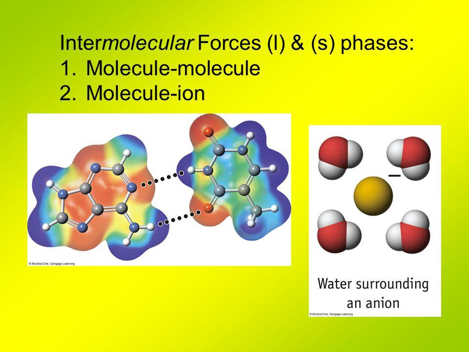 Intermolecular Forces (l) & (s) phases: 1.Molecule-molecule 2.Molecule-ion