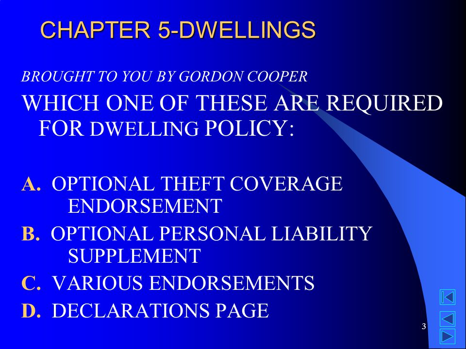3 CHAPTER 5-DWELLINGS BROUGHT TO YOU BY GORDON COOPER WHICH ONE OF THESE ARE REQUIRED FOR DWELLING POLICY: A.