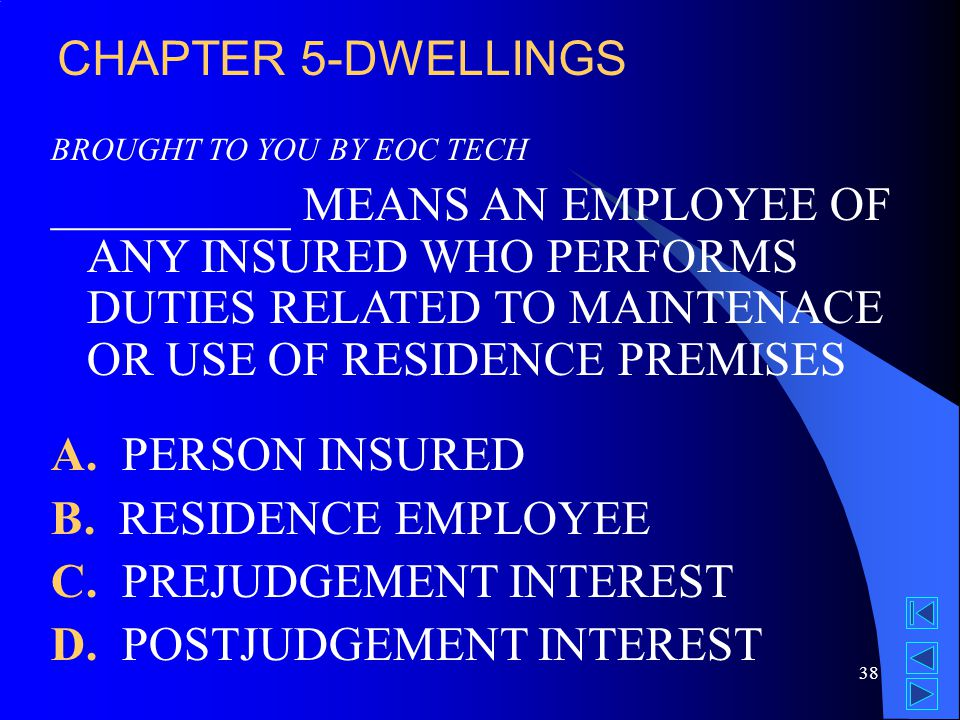 38 BROUGHT TO YOU BY EOC TECH __________ MEANS AN EMPLOYEE OF ANY INSURED WHO PERFORMS DUTIES RELATED TO MAINTENACE OR USE OF RESIDENCE PREMISES A.