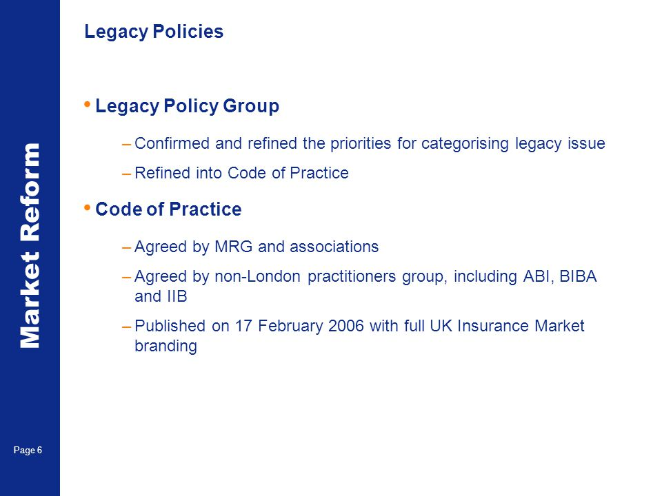 Market Reform Page 6 Legacy Policies Legacy Policy Group –Confirmed and refined the priorities for categorising legacy issue –Refined into Code of Practice Code of Practice –Agreed by MRG and associations –Agreed by non-London practitioners group, including ABI, BIBA and IIB –Published on 17 February 2006 with full UK Insurance Market branding