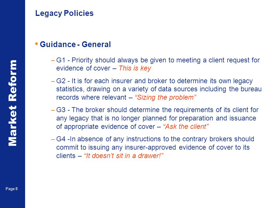 Market Reform Page 8 Legacy Policies Guidance - General –G1 - Priority should always be given to meeting a client request for evidence of cover – This is key –G2 - It is for each insurer and broker to determine its own legacy statistics, drawing on a variety of data sources including the bureau records where relevant – Sizing the problem –G3 - The broker should determine the requirements of its client for any legacy that is no longer planned for preparation and issuance of appropriate evidence of cover – Ask the client –G4 -In absence of any instructions to the contrary brokers should commit to issuing any insurer-approved evidence of cover to its clients – It doesn't sit in a drawer!