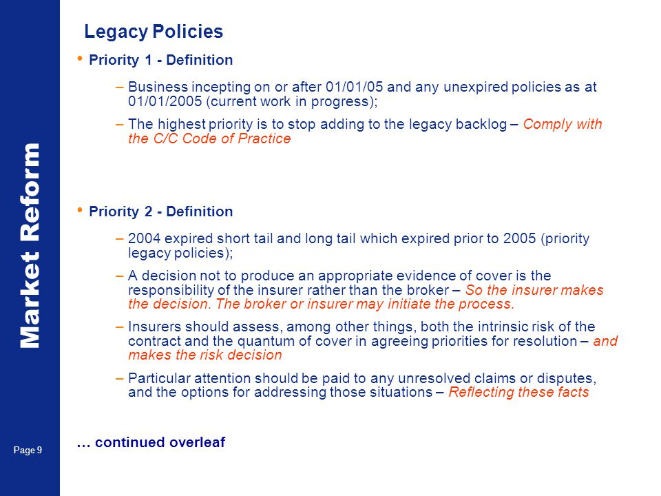 Market Reform Page 10 Legacy Policies Priority 2 – (Continued) –Having made these assessments, insurers should agree guidelines with each broker in respect of the characteristics of legacy policies which are not to be issued – Need not be on a case by case basis –Accordingly following insurers are encouraged in this respect to review and seek to accept the guidelines adopted by the leader – The leader should normally make the decision –Legacy policies should be issued where required, even where the underlying slip is of high quality – Client wishes are paramount Priority 3 - Definition –Expired 2003 and previous short tail (other legacy items).