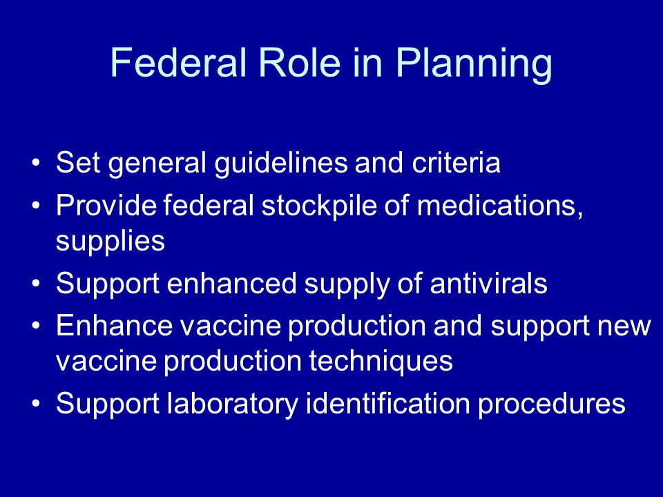 Federal Role in Planning Set general guidelines and criteria Provide federal stockpile of medications, supplies Support enhanced supply of antivirals Enhance vaccine production and support new vaccine production techniques Support laboratory identification procedures