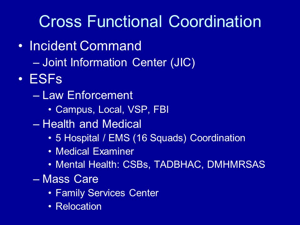 Cross Functional Coordination Incident Command –Joint Information Center (JIC) ESFs –Law Enforcement Campus, Local, VSP, FBI –Health and Medical 5 Hospital / EMS (16 Squads) Coordination Medical Examiner Mental Health: CSBs, TADBHAC, DMHMRSAS –Mass Care Family Services Center Relocation