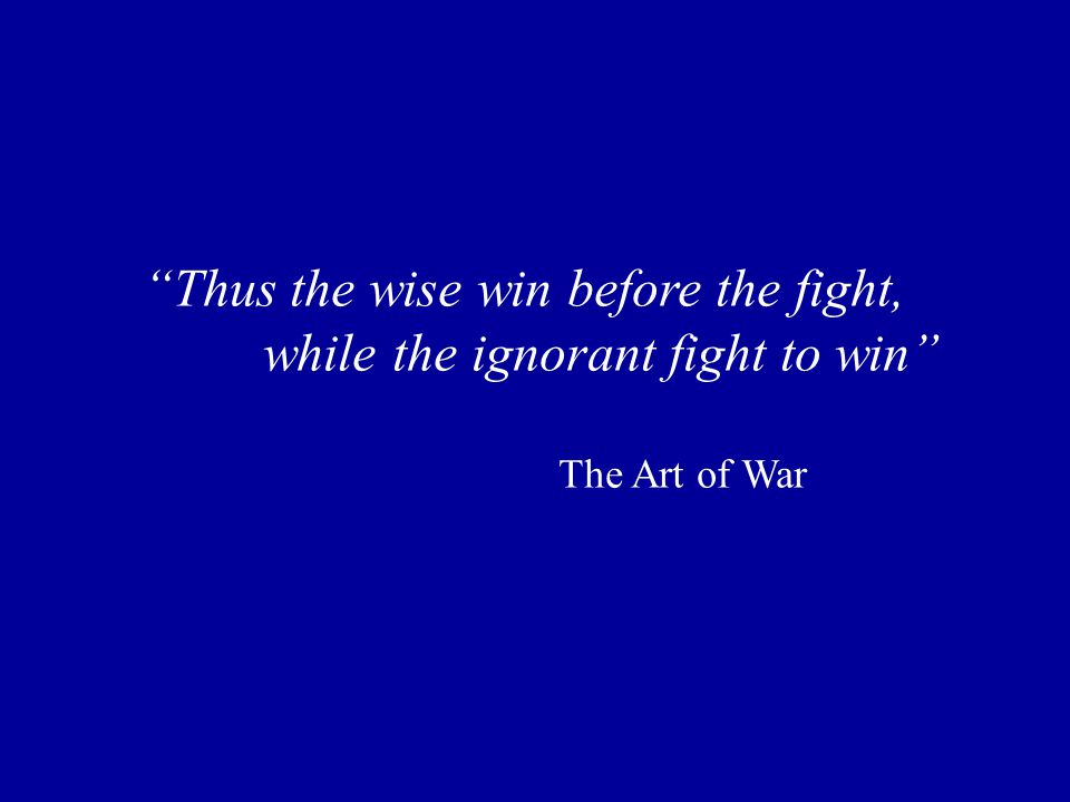 Thus the wise win before the fight, while the ignorant fight to win The Art of War
