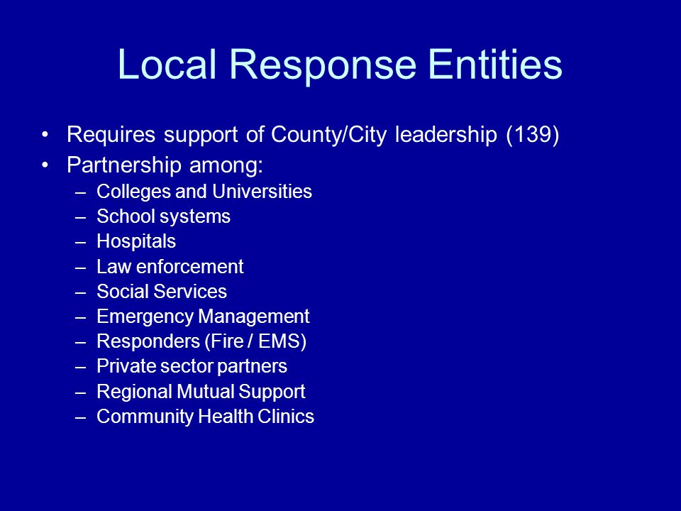 Local Response Entities Requires support of County/City leadership (139) Partnership among: –Colleges and Universities –School systems –Hospitals –Law enforcement –Social Services –Emergency Management –Responders (Fire / EMS) –Private sector partners –Regional Mutual Support –Community Health Clinics