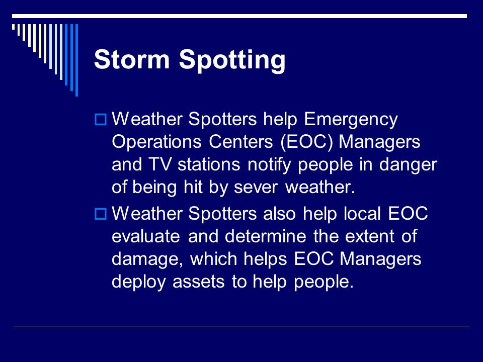 Storm Spotting  Weather Spotters help Emergency Operations Centers (EOC) Managers and TV stations notify people in danger of being hit by sever weather.