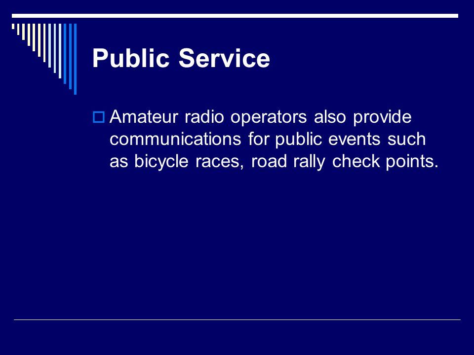 Public Service  Amateur radio operators also provide communications for public events such as bicycle races, road rally check points.
