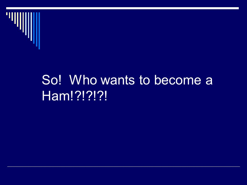 So! Who wants to become a Ham! ! ! !