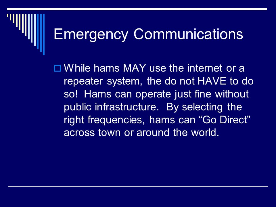 Emergency Communications  While hams MAY use the internet or a repeater system, the do not HAVE to do so.