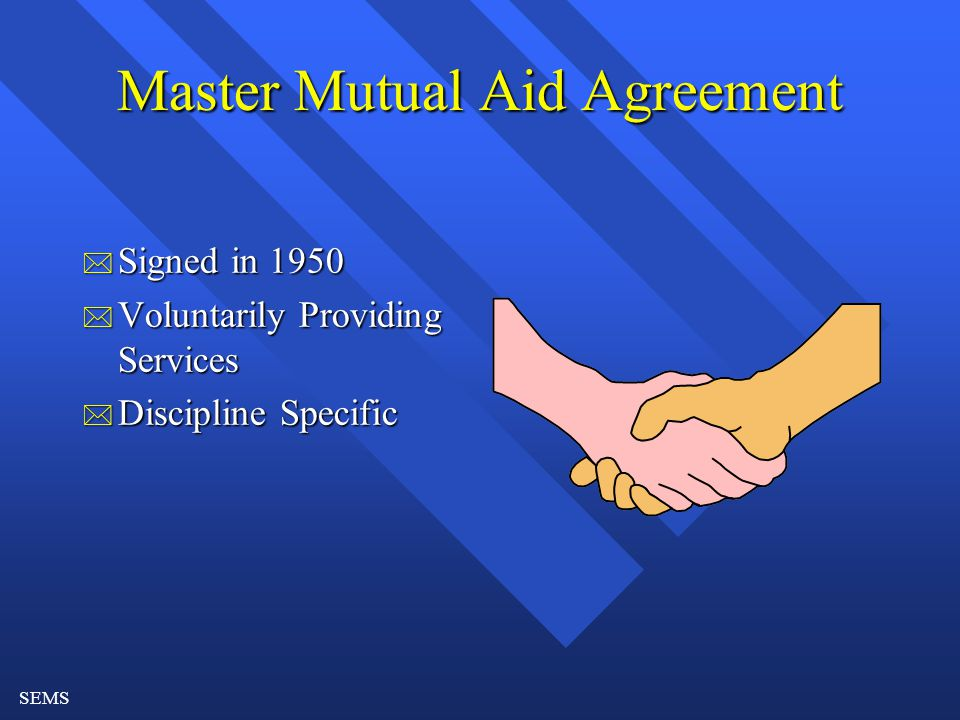 SEMS Master Mutual Aid Agreement * Signed in 1950 * Voluntarily Providing Services * Discipline Specific