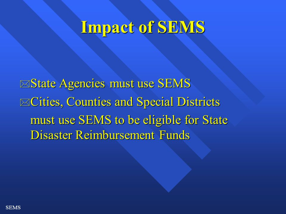 SEMS Impact of SEMS * State Agencies must use SEMS * Cities, Counties and Special Districts must use SEMS to be eligible for State Disaster Reimbursement Funds