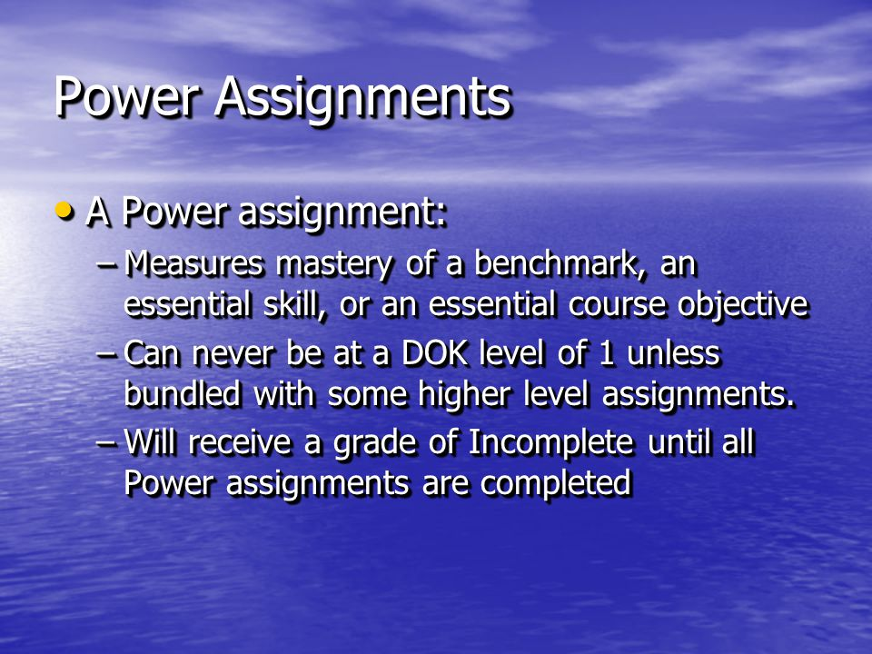 Power Assignments A Power assignment: A Power assignment: –Measures mastery of a benchmark, an essential skill, or an essential course objective –Can