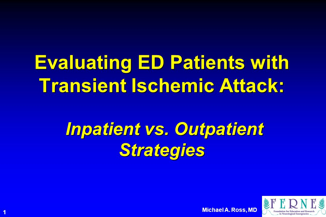 Michael A. Ross, MD 1 Evaluating ED Patients with Transient Ischemic Attack: Inpatient vs.