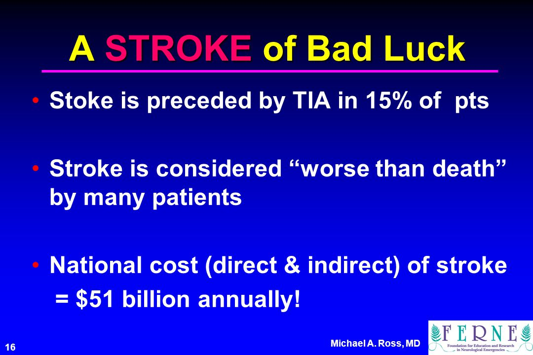 "16 Michael A. Ross, MD A STROKE of Bad Luck Stoke is preceded by TIA in 15% of pts Stroke is considered ""worse than death"" by many patients National c"