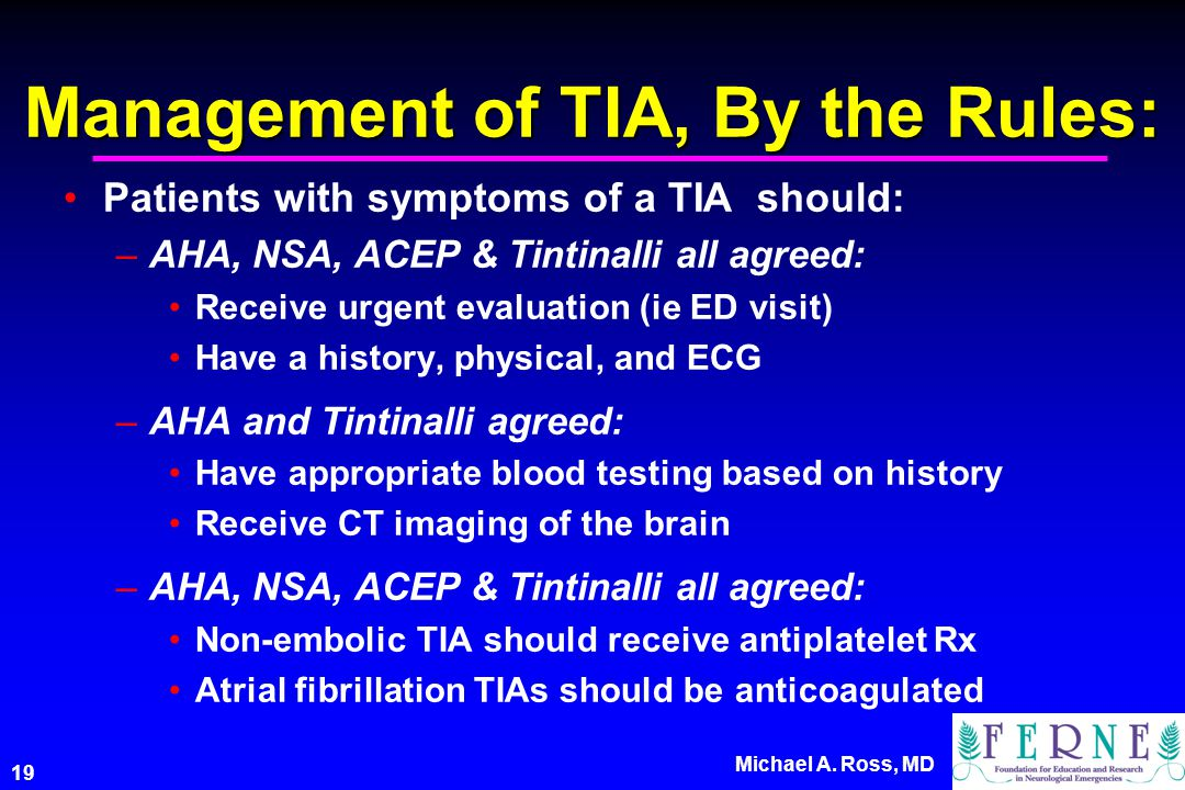 19 Michael A. Ross, MD Management of TIA, By the Rules: Patients with symptoms of a TIA should: –AHA, NSA, ACEP & Tintinalli all agreed: Receive urgen