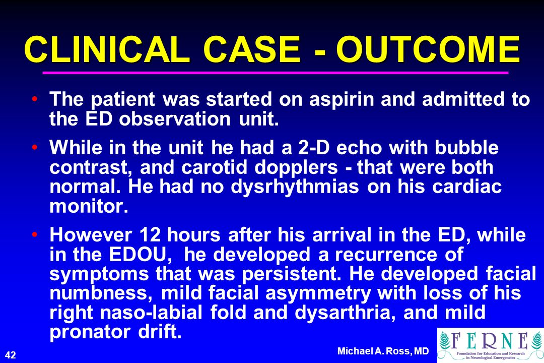 42 Michael A. Ross, MD CLINICAL CASE - OUTCOME The patient was started on aspirin and admitted to the ED observation unit. While in the unit he had a