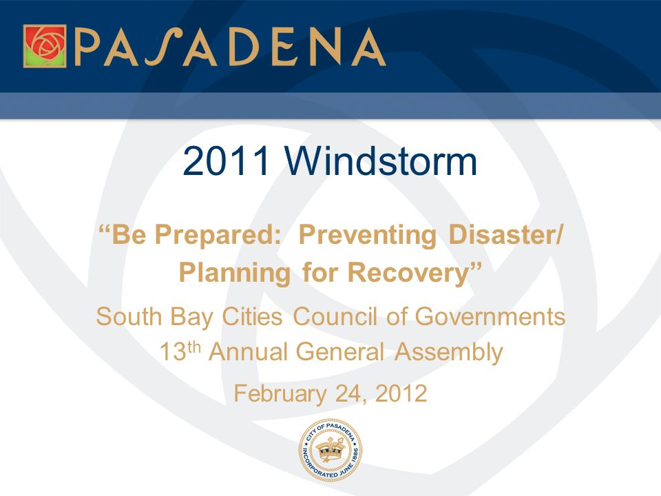 """2011 Windstorm """"Be Prepared: Preventing Disaster/ Planning for Recovery"""" South Bay Cities Council of Governments 13 th Annual General Assembly Februar"""