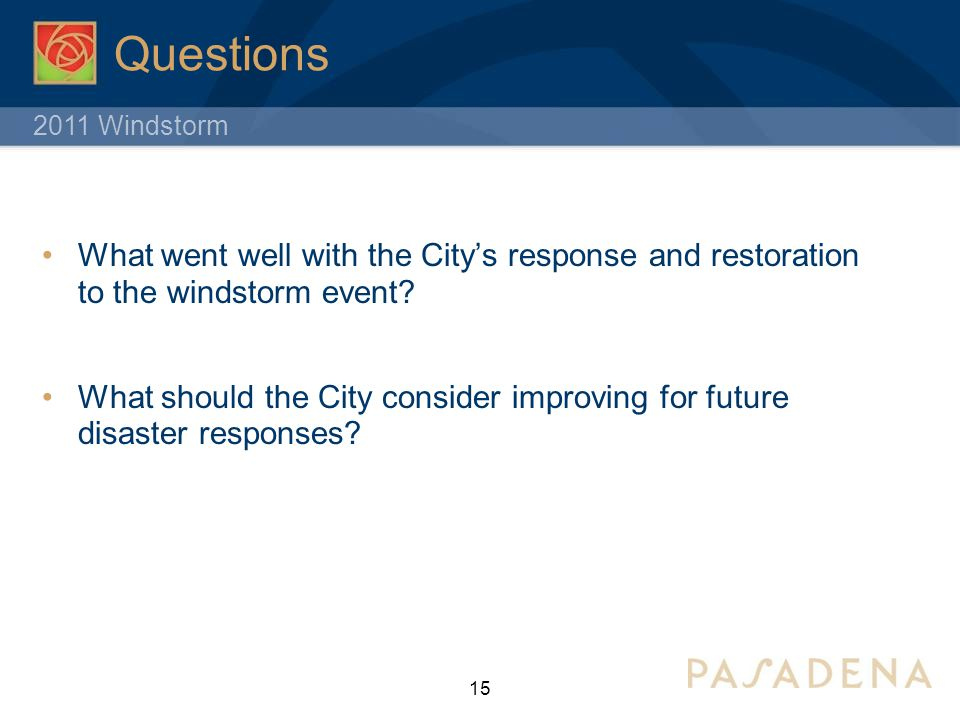 2011 Windstorm Questions What went well with the City's response and restoration to the windstorm event? What should the City consider improving for f