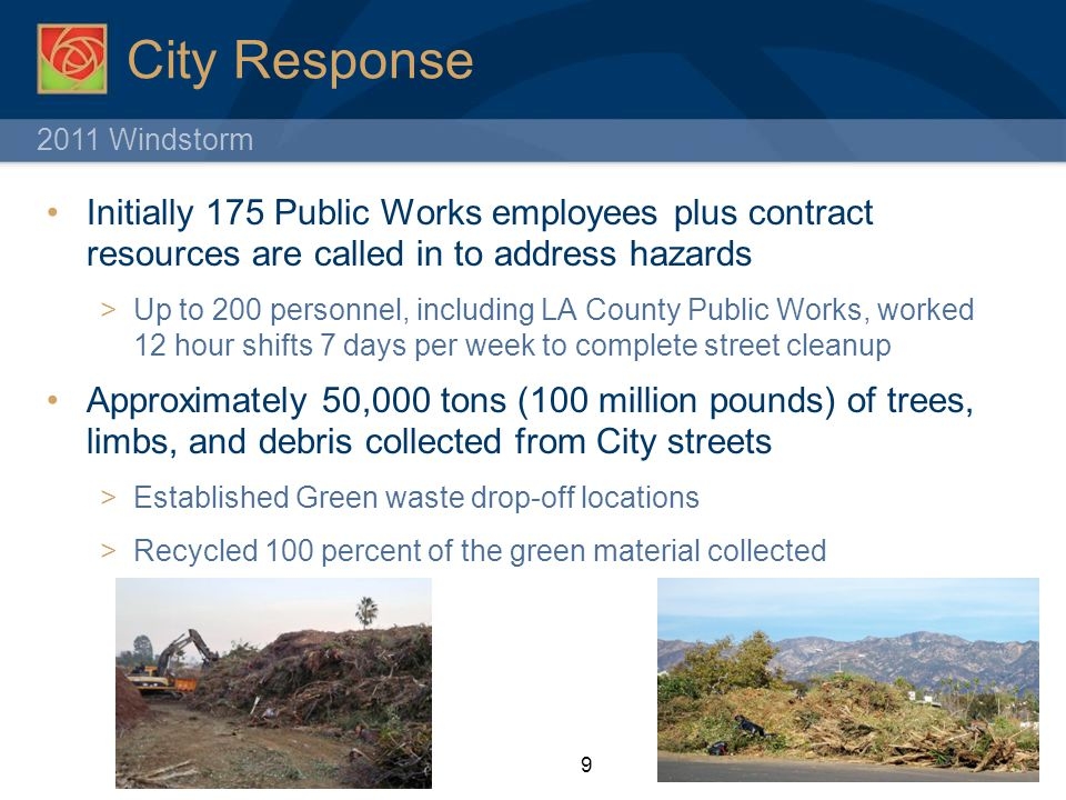 2011 Windstorm City Response Initially 175 Public Works employees plus contract resources are called in to address hazards  Up to 200 personnel, including LA County Public Works, worked 12 hour shifts 7 days per week to complete street cleanup Approximately 50,000 tons (100 million pounds) of trees, limbs, and debris collected from City streets  Established Green waste drop-off locations  Recycled 100 percent of the green material collected 9