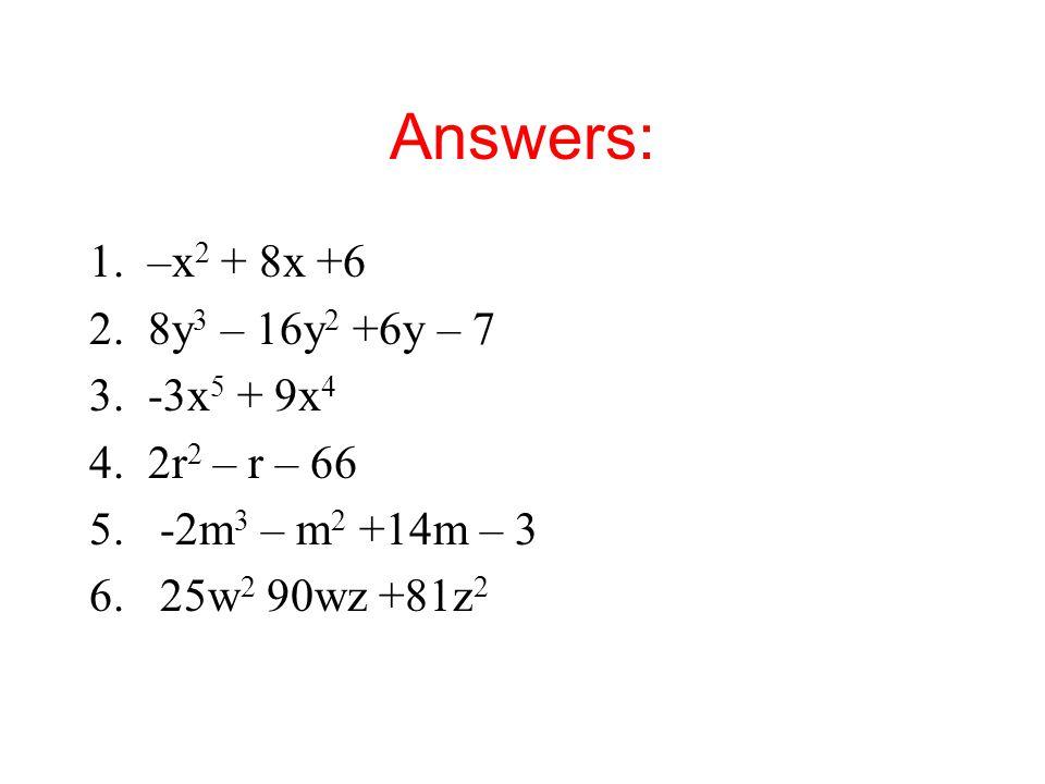 Answers: 1.–x 2 + 8x +6 2.8y 3 – 16y 2 +6y – 7 3.-3x 5 + 9x 4 4.2r 2 – r – 66 5.