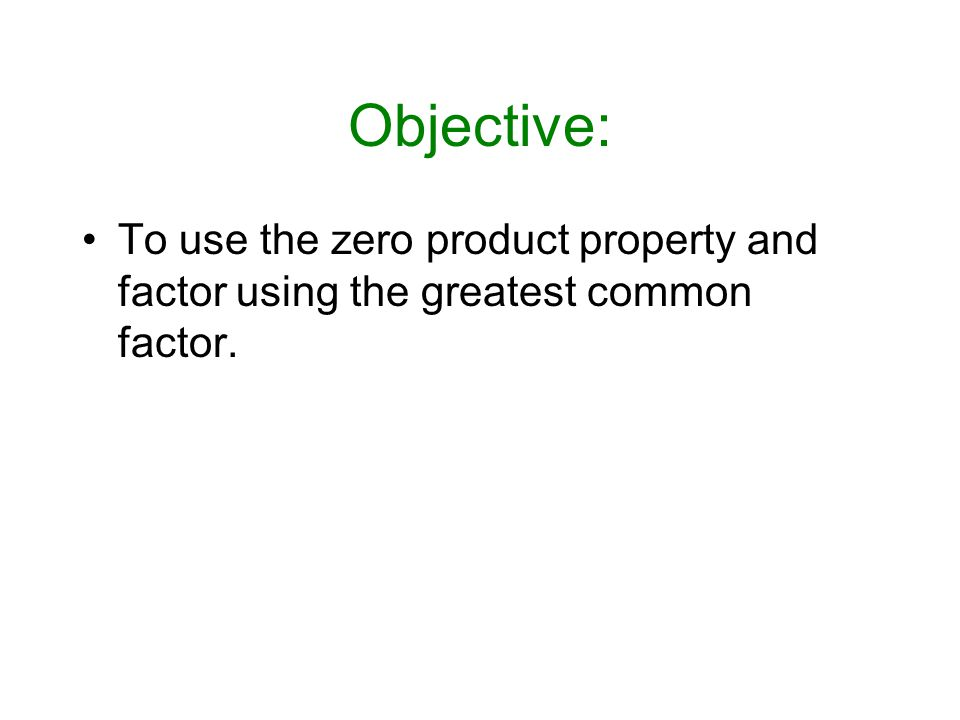 Objective: To use the zero product property and factor using the greatest common factor.