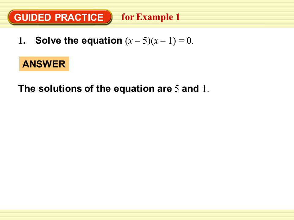 GUIDED PRACTICE for Example 1 1. Solve the equation (x – 5)(x – 1) = 0.
