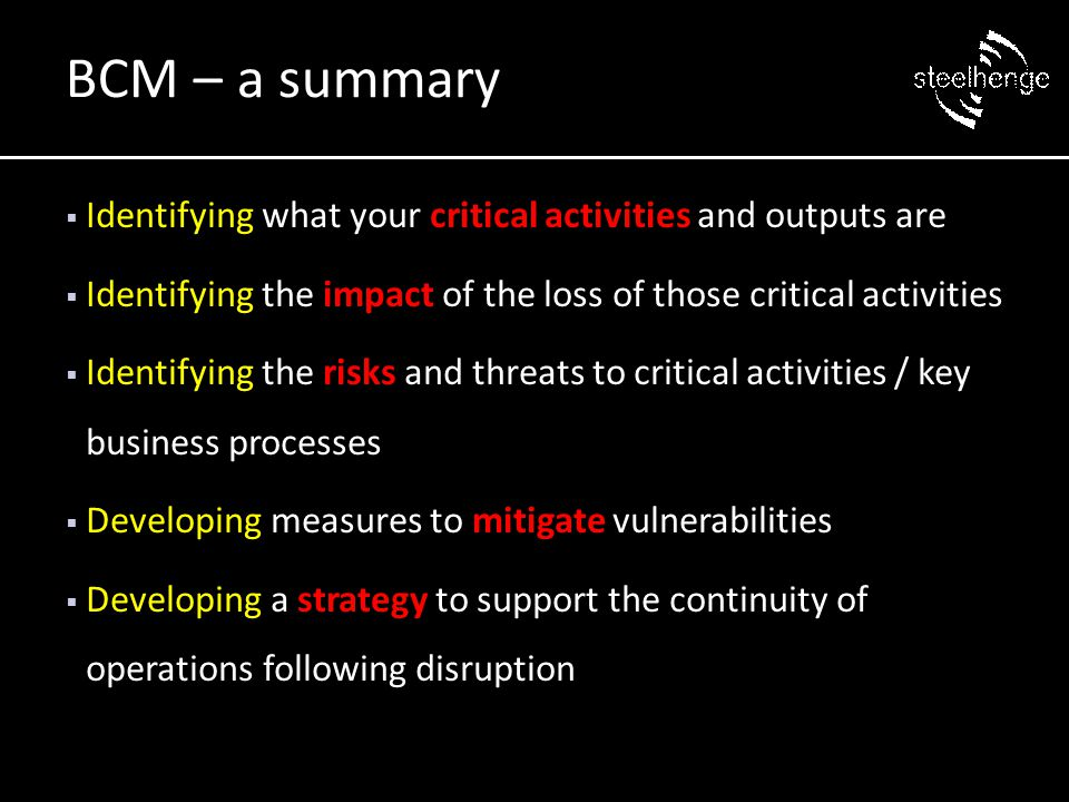  Identifying what your critical activities and outputs are  Identifying the impact of the loss of those critical activities  Identifying the risks