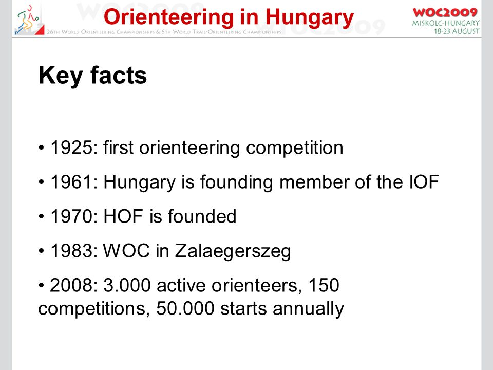 Orienteering in Hungary Key facts 1925: first orienteering competition 1961: Hungary is founding member of the IOF 1970: HOF is founded 1983: WOC in Zalaegerszeg 2008: 3.000 active orienteers, 150 competitions, 50.000 starts annually