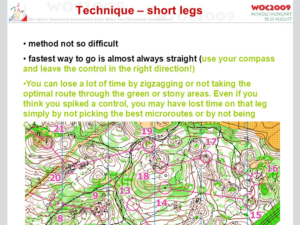 Technique – short legs method not so difficult fastest way to go is almost always straight (use your compass and leave the control in the right direction!) You can lose a lot of time by zigzagging or not taking the optimal route through the green or stony areas.