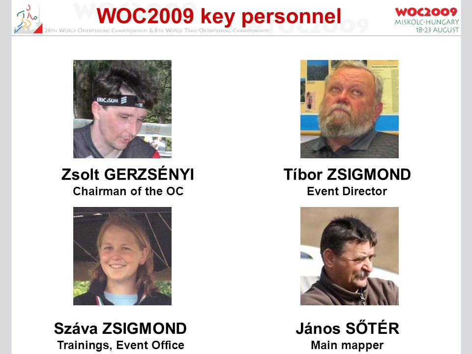 WOC2009 key personnel Zsolt GERZSÉNYI Chairman of the OC Tíbor ZSIGMOND Event Director Száva ZSIGMOND Trainings, Event Office János SŐTÉR Main mapper