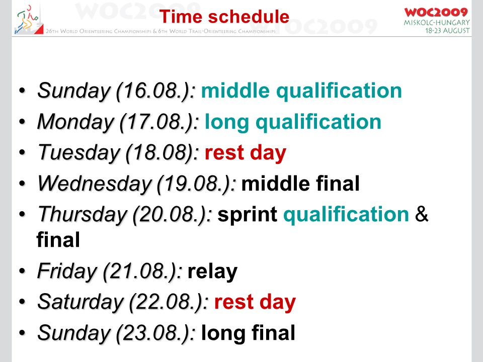 Time schedule Sunday (16.08.):Sunday (16.08.): middle qualification Monday (17.08.):Monday (17.08.): long qualification Tuesday (18.08):Tuesday (18.08): rest day Wednesday (19.08.):Wednesday (19.08.): middle final Thursday (20.08.):Thursday (20.08.): sprint qualification & final Friday (21.08.):Friday (21.08.): relay Saturday (22.08.):Saturday (22.08.): rest day Sunday (23.08.):Sunday (23.08.): long final